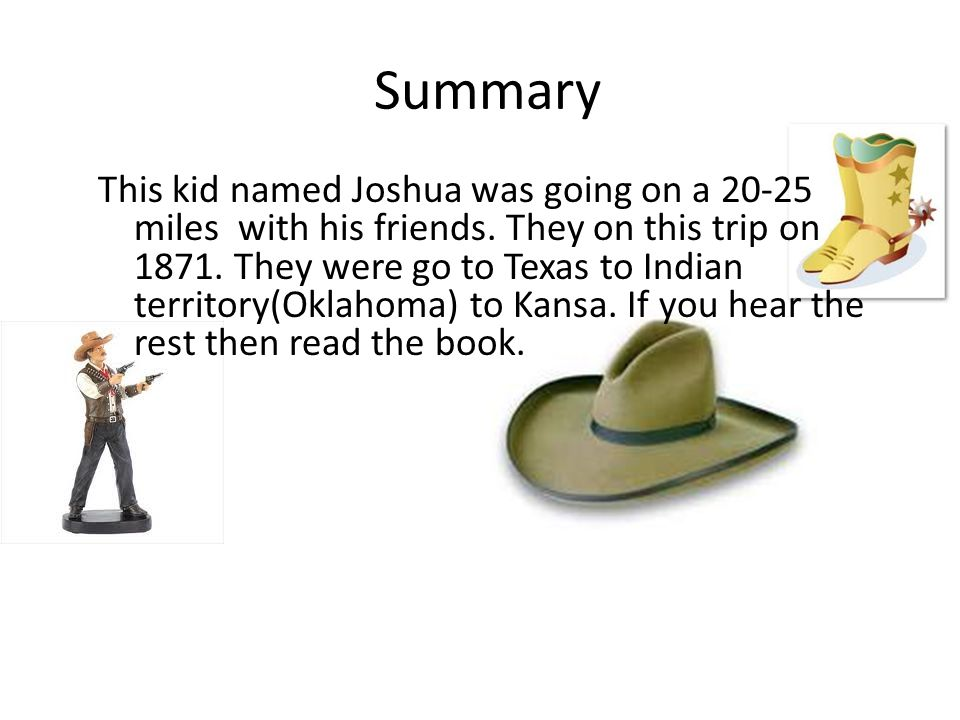 Summary This kid named Joshua was going on a 20-25 miles with his friends. They on this trip on 1871. They were go to Texas to Indian territory(Oklaho
