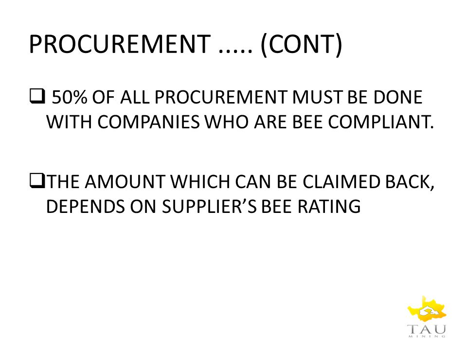 PROCUREMENT..... (CONT)  50% OF ALL PROCUREMENT MUST BE DONE WITH COMPANIES WHO ARE BEE COMPLIANT.