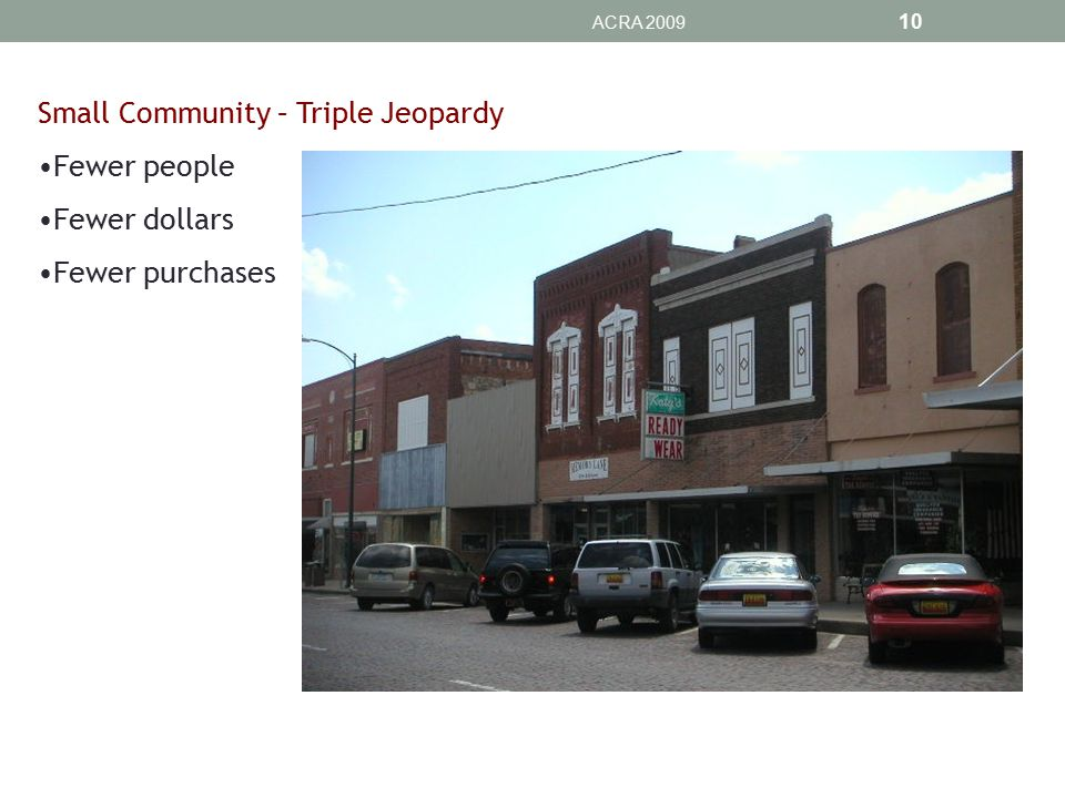 ACRA 2009 10 Small Community – Triple Jeopardy Fewer people Fewer dollars Fewer purchases
