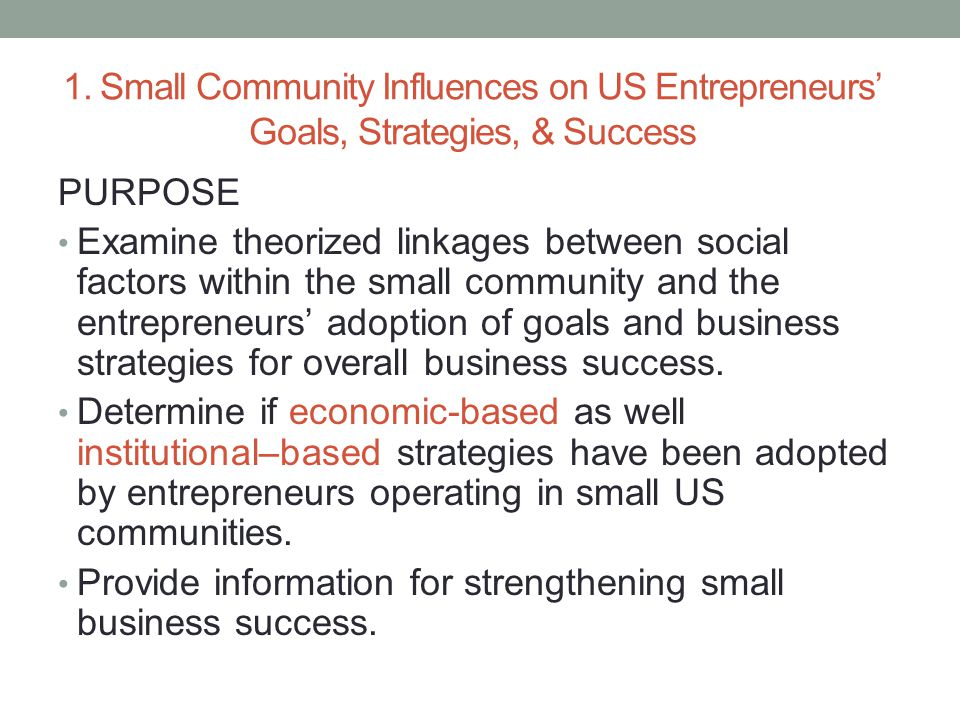 1. Small Community Influences on US Entrepreneurs' Goals, Strategies, & Success PURPOSE Examine theorized linkages between social factors within the s