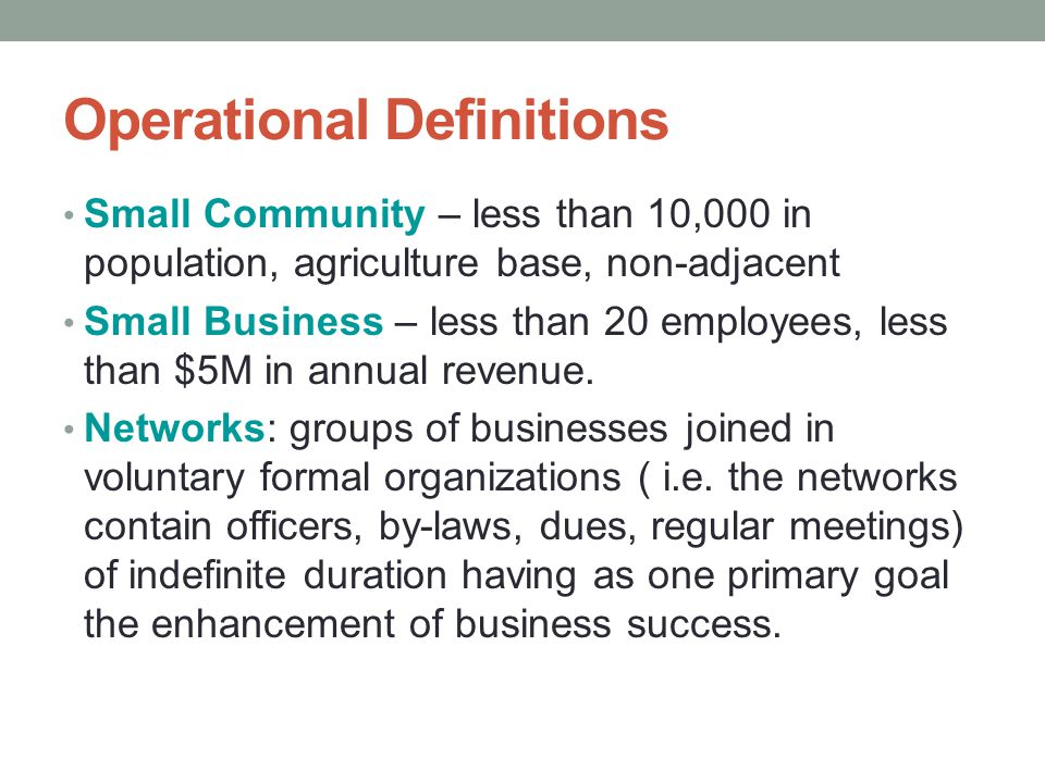 Operational Definitions Small Community – less than 10,000 in population, agriculture base, non-adjacent Small Business – less than 20 employees, less than $5M in annual revenue.