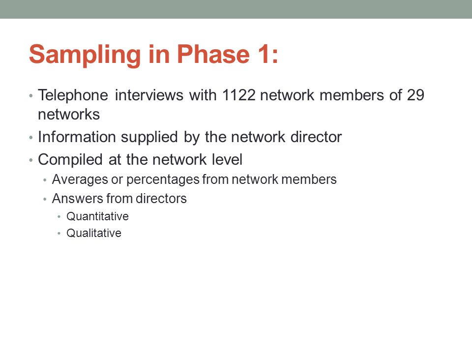 Sampling in Phase 1: Telephone interviews with 1122 network members of 29 networks Information supplied by the network director Compiled at the network level Averages or percentages from network members Answers from directors Quantitative Qualitative