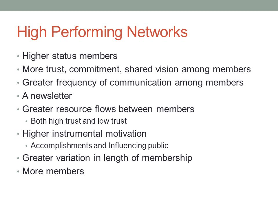 High Performing Networks Higher status members More trust, commitment, shared vision among members Greater frequency of communication among members A newsletter Greater resource flows between members Both high trust and low trust Higher instrumental motivation Accomplishments and Influencing public Greater variation in length of membership More members