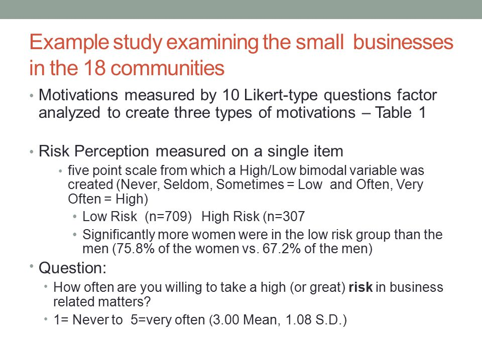 Example study examining the small businesses in the 18 communities Motivations measured by 10 Likert-type questions factor analyzed to create three types of motivations – Table 1 Risk Perception measured on a single item five point scale from which a High/Low bimodal variable was created (Never, Seldom, Sometimes = Low and Often, Very Often = High) Low Risk (n=709) High Risk (n=307 Significantly more women were in the low risk group than the men (75.8% of the women vs.