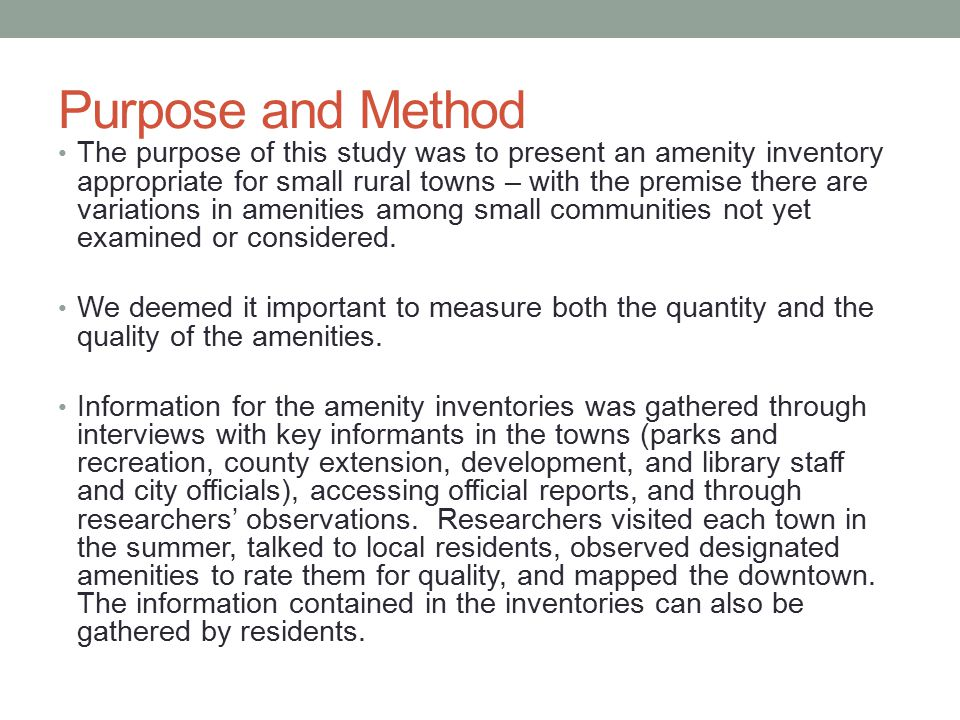 Purpose and Method The purpose of this study was to present an amenity inventory appropriate for small rural towns – with the premise there are variations in amenities among small communities not yet examined or considered.