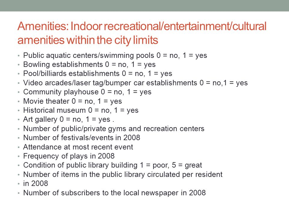 Amenities: Indoor recreational/entertainment/cultural amenities within the city limits Public aquatic centers/swimming pools 0 = no, 1 = yes Bowling establishments 0 = no, 1 = yes Pool/billiards establishments 0 = no, 1 = yes Video arcades/laser tag/bumper car establishments 0 = no,1 = yes Community playhouse 0 = no, 1 = yes Movie theater 0 = no, 1 = yes Historical museum 0 = no, 1 = yes Art gallery 0 = no, 1 = yes.