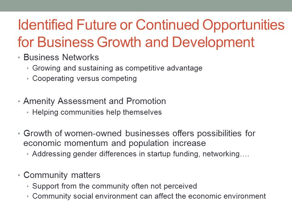 Identified Future or Continued Opportunities for Business Growth and Development Business Networks Growing and sustaining as competitive advantage Cooperating versus competing Amenity Assessment and Promotion Helping communities help themselves Growth of women-owned businesses offers possibilities for economic momentum and population increase Addressing gender differences in startup funding, networking….