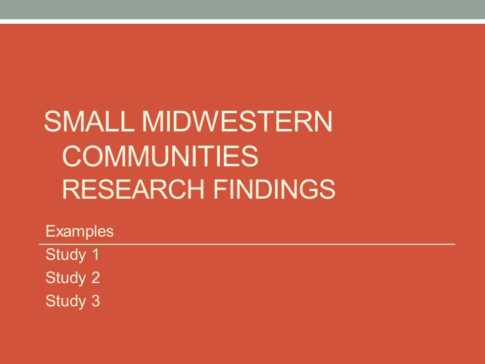 SMALL MIDWESTERN COMMUNITIES RESEARCH FINDINGS Examples Study 1 Study 2 Study 3