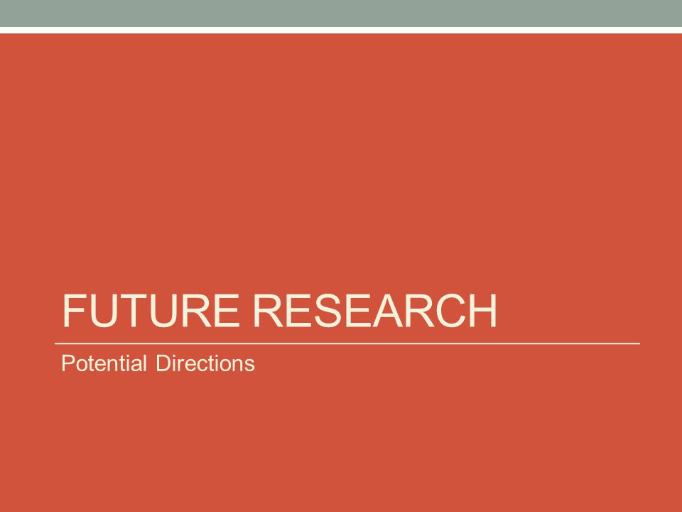 FUTURE RESEARCH Potential Directions