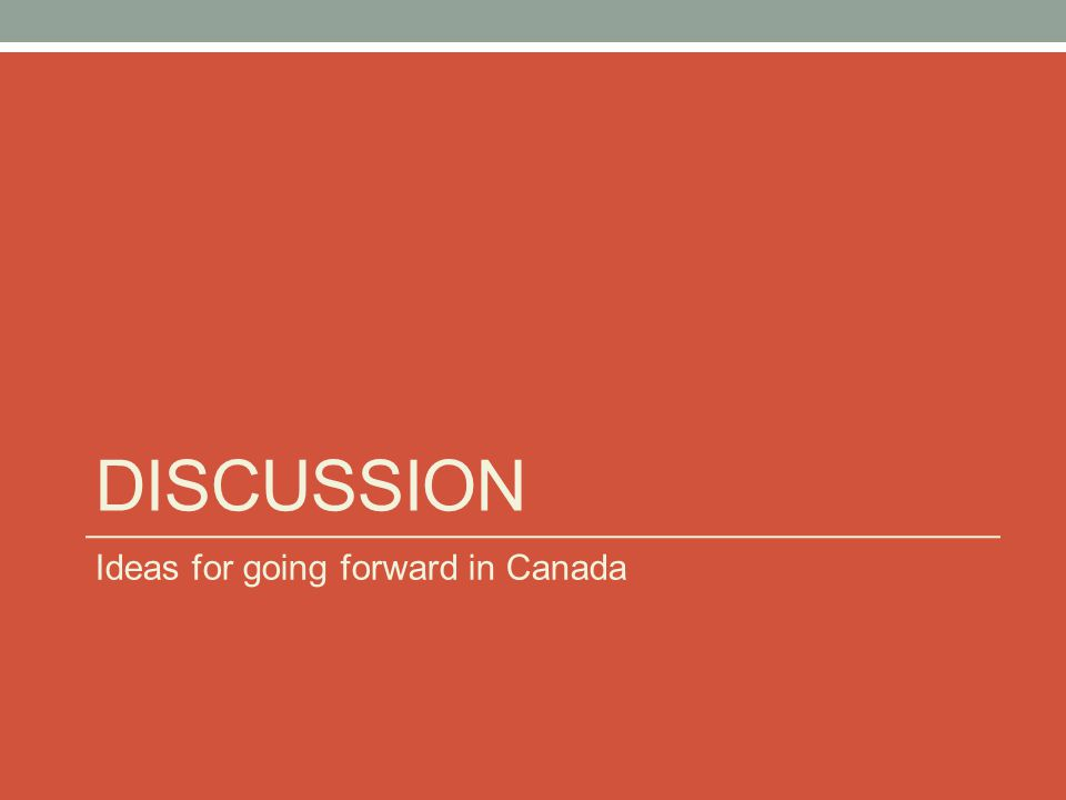 DISCUSSION Ideas for going forward in Canada