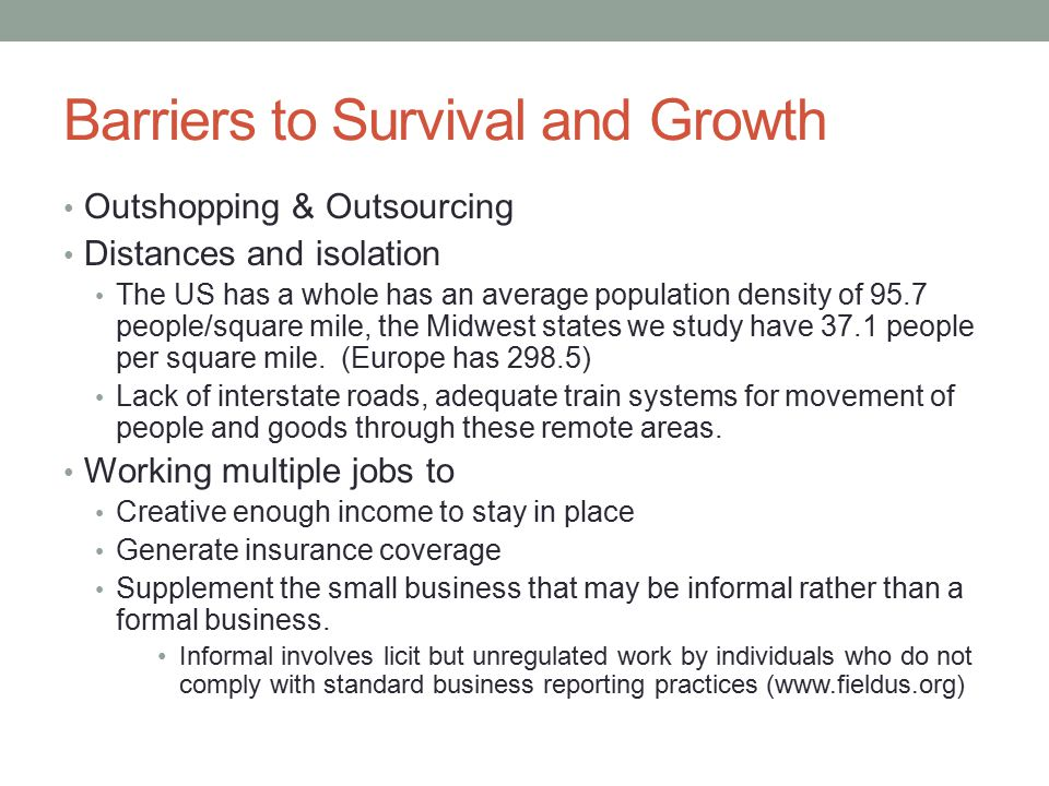 Barriers to Survival and Growth Outshopping & Outsourcing Distances and isolation The US has a whole has an average population density of 95.7 people/square mile, the Midwest states we study have 37.1 people per square mile.