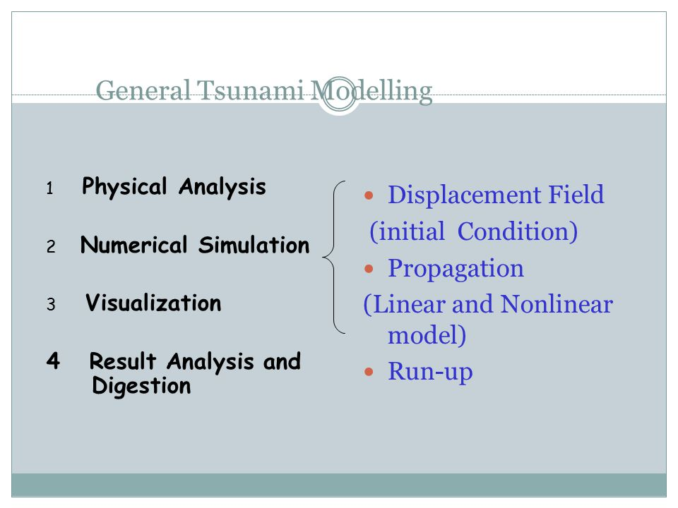 General Tsunami Modelling Displacement Field (initial Condition) Propagation (Linear and Nonlinear model) Run-up 1 Physical Analysis 2 Numerical Simulation 3 Visualization 4 Result Analysis and Digestion
