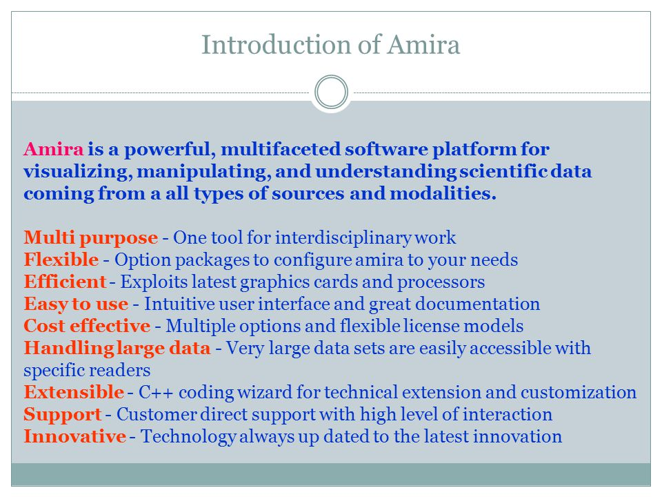 Introduction of Amira Amira is a powerful, multifaceted software platform for visualizing, manipulating, and understanding scientific data coming from a all types of sources and modalities.