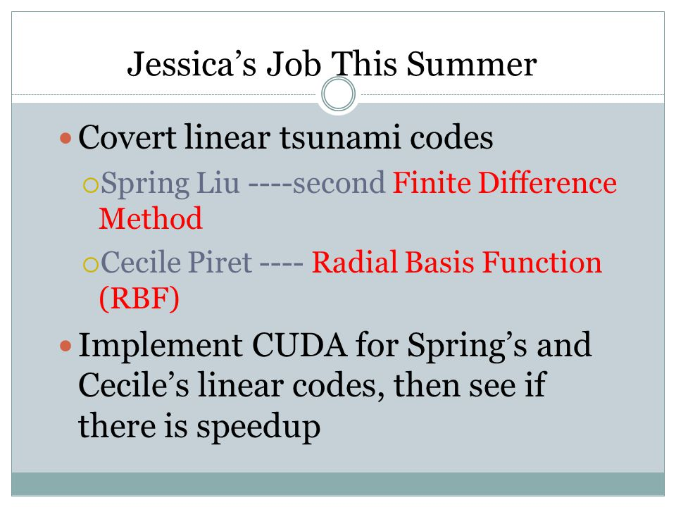 Jessica's Job This Summer Covert linear tsunami codes  Spring Liu ----second Finite Difference Method  Cecile Piret ---- Radial Basis Function (RBF) Implement CUDA for Spring's and Cecile's linear codes, then see if there is speedup