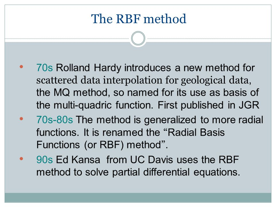 The RBF method 70s Rolland Hardy introduces a new method for scattered data interpolation for geological data, the MQ method, so named for its use as basis of the multi-quadric function.