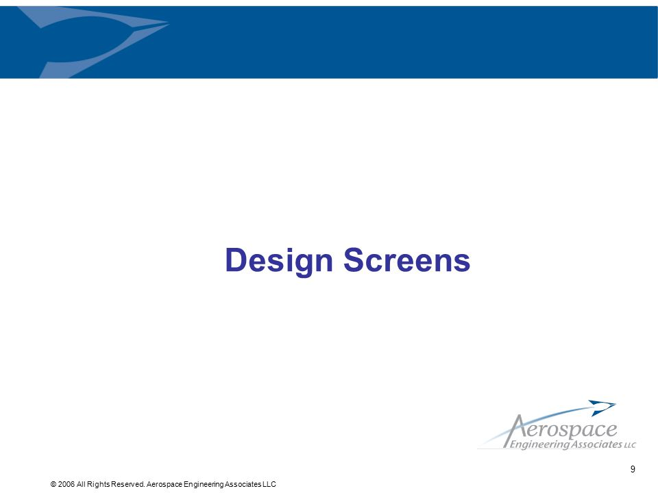© 2006 All Rights Reserved. Aerospace Engineering Associates LLC 9 Design Screens