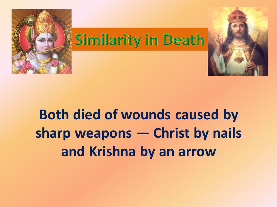 Both died of wounds caused by sharp weapons — Christ by nails and Krishna by an arrow