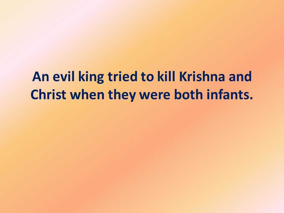 An evil king tried to kill Krishna and Christ when they were both infants.