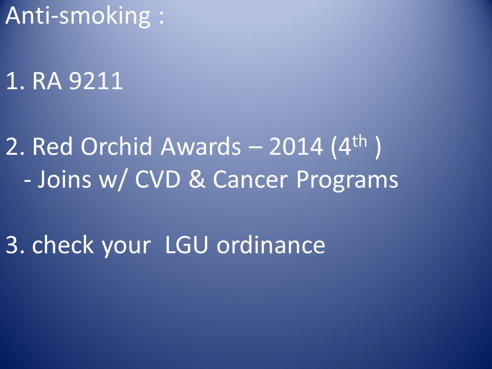 Anti-smoking : 1. RA 9211 2. Red Orchid Awards – 2014 (4 th ) - Joins w/ CVD & Cancer Programs 3. check your LGU ordinance