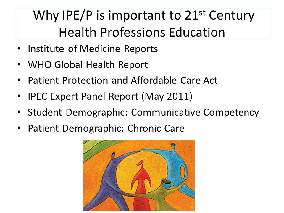 Why IPE/P is important to 21 st Century Health Professions Education Institute of Medicine Reports WHO Global Health Report Patient Protection and Affordable Care Act IPEC Expert Panel Report (May 2011) Student Demographic: Communicative Competency Patient Demographic: Chronic Care