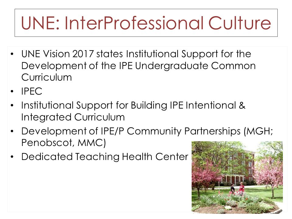 UNE: InterProfessional Culture UNE Vision 2017 states Institutional Support for the Development of the IPE Undergraduate Common Curriculum IPEC Institutional Support for Building IPE Intentional & Integrated Curriculum Development of IPE/P Community Partnerships (MGH; Penobscot, MMC) Dedicated Teaching Health Center