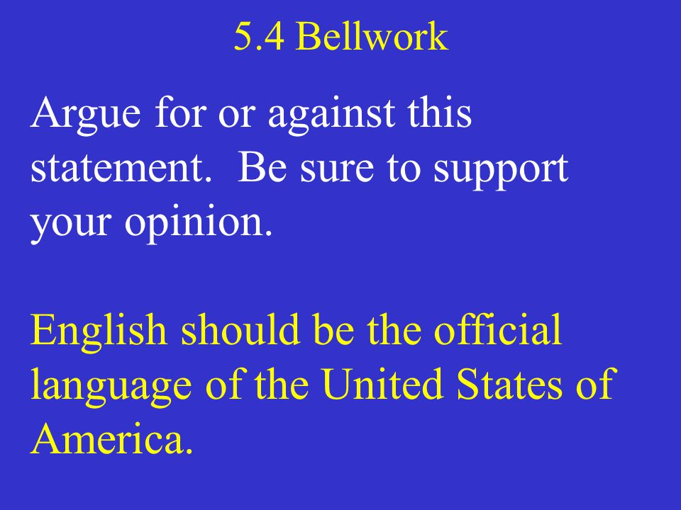 5.4 Bellwork Argue for or against this statement. Be sure to support your opinion. English should be the official language of the United States of Ame