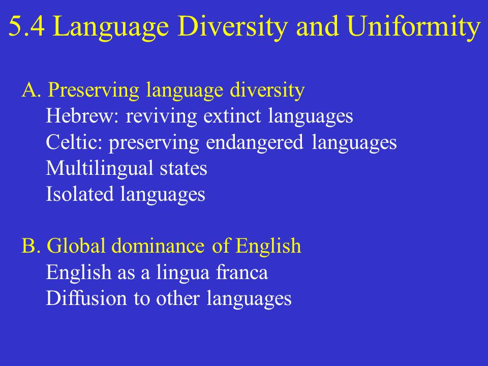 5.4 Language Diversity and Uniformity A. Preserving language diversity Hebrew: reviving extinct languages Celtic: preserving endangered languages Mult