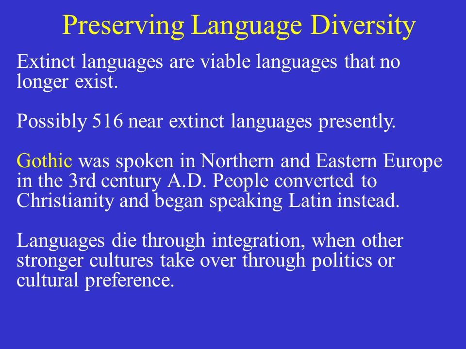 Preserving Language Diversity Extinct languages are viable languages that no longer exist. Possibly 516 near extinct languages presently. Gothic was s