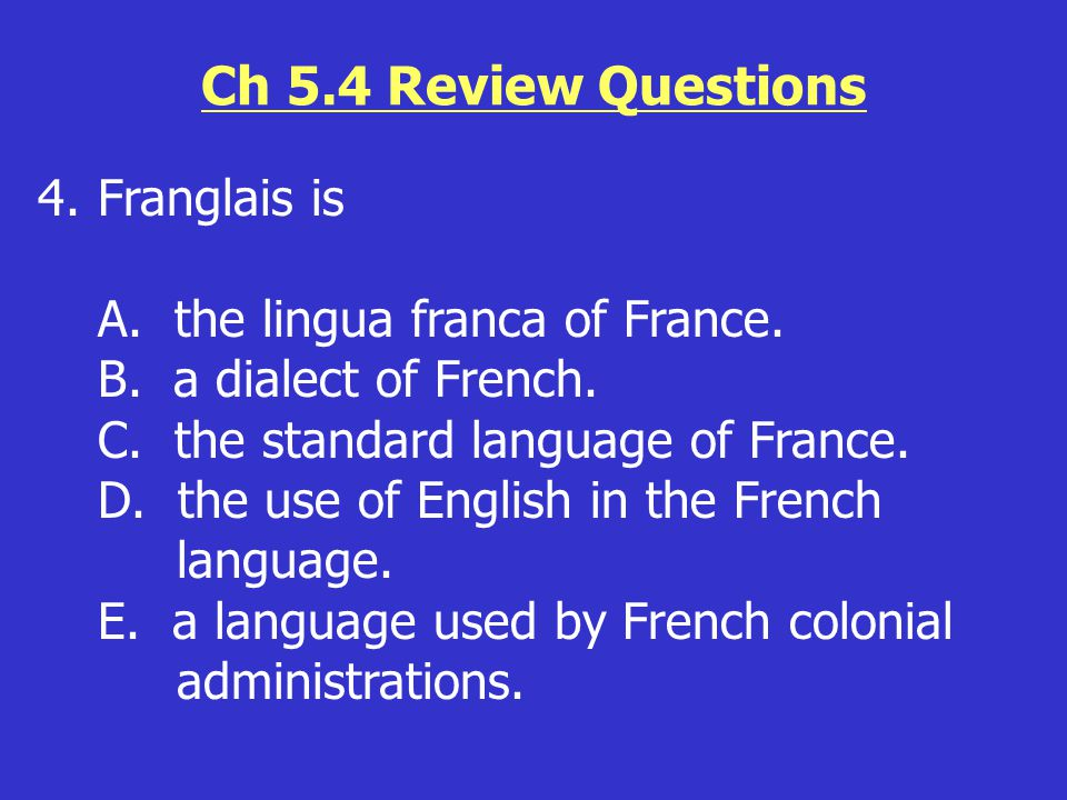Ch 5.4 Review Questions 4.Franglais is A. the lingua franca of France. B. a dialect of French. C. the standard language of France. D. the use of Engli