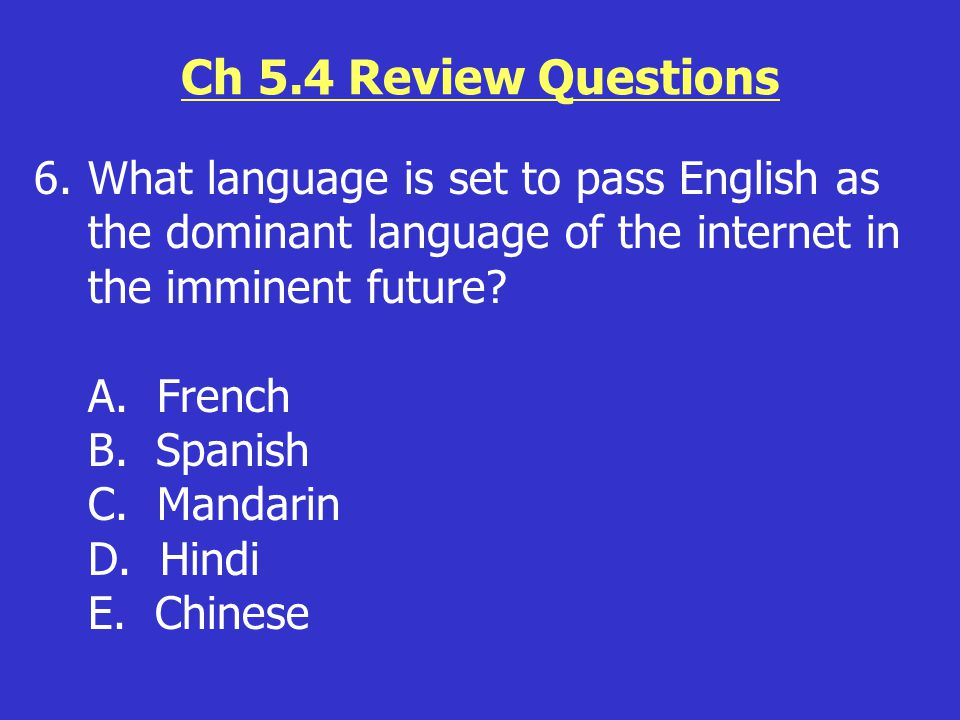 Ch 5.4 Review Questions 6.What language is set to pass English as the dominant language of the internet in the imminent future? A. French B. Spanish C