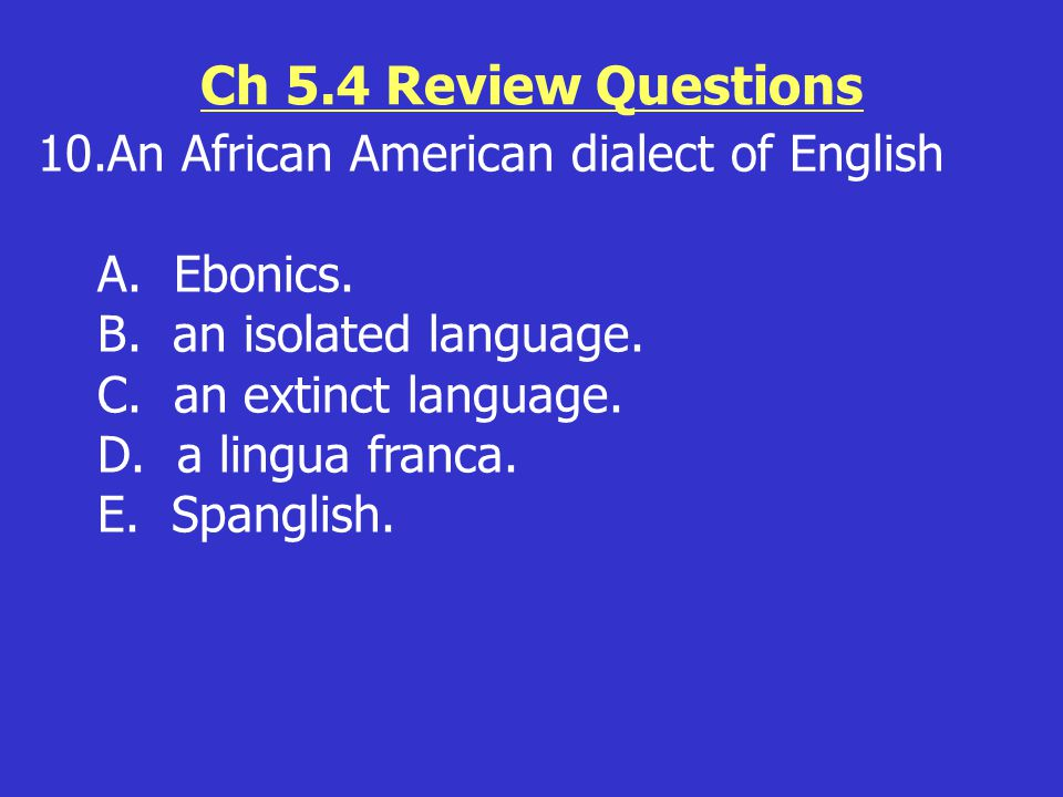 Ch 5.4 Review Questions 10.An African American dialect of English A. Ebonics. B. an isolated language. C. an extinct language. D. a lingua franca. E.
