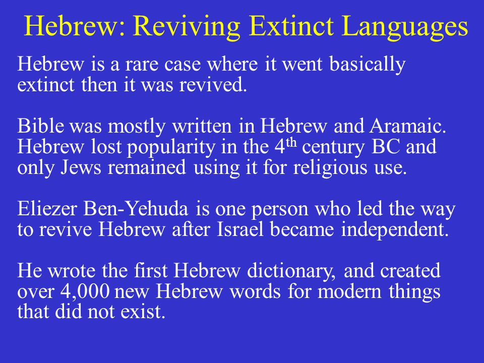 Hebrew: Reviving Extinct Languages Hebrew is a rare case where it went basically extinct then it was revived. Bible was mostly written in Hebrew and A