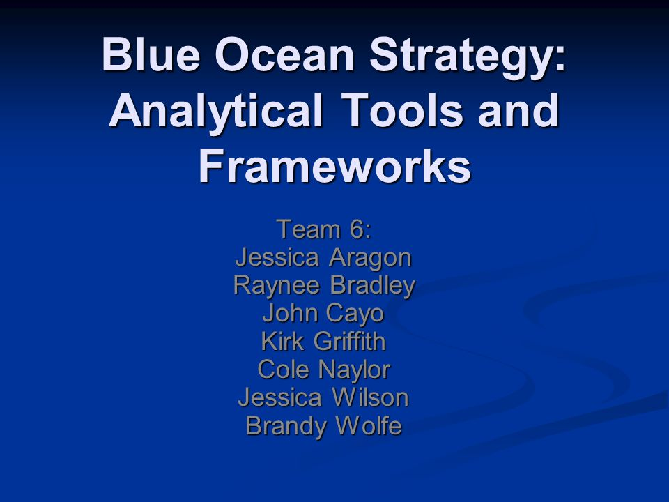 Blue Ocean Strategy: Analytical Tools and Frameworks Team 6: Jessica Aragon Raynee Bradley John Cayo Kirk Griffith Cole Naylor Jessica Wilson Brandy W