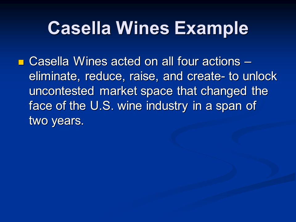 Casella Wines Example Casella Wines acted on all four actions – eliminate, reduce, raise, and create- to unlock uncontested market space that changed the face of the U.S.