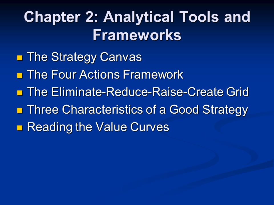 Chapter 2: Analytical Tools and Frameworks The Strategy Canvas The Strategy Canvas The Four Actions Framework The Four Actions Framework The Eliminate-Reduce-Raise-Create Grid The Eliminate-Reduce-Raise-Create Grid Three Characteristics of a Good Strategy Three Characteristics of a Good Strategy Reading the Value Curves Reading the Value Curves