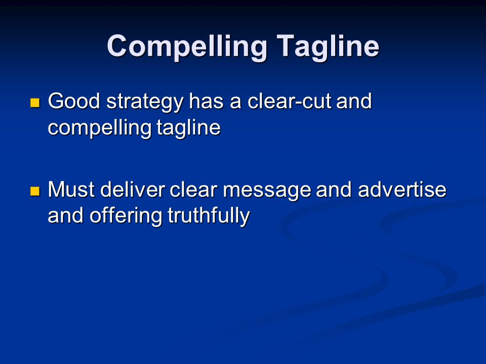 Compelling Tagline Good strategy has a clear-cut and compelling tagline Good strategy has a clear-cut and compelling tagline Must deliver clear message and advertise and offering truthfully Must deliver clear message and advertise and offering truthfully
