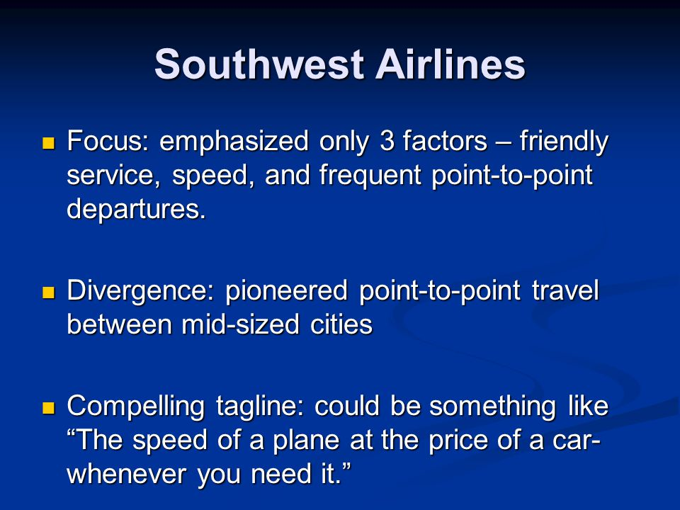 Southwest Airlines Focus: emphasized only 3 factors – friendly service, speed, and frequent point-to-point departures. Focus: emphasized only 3 factor