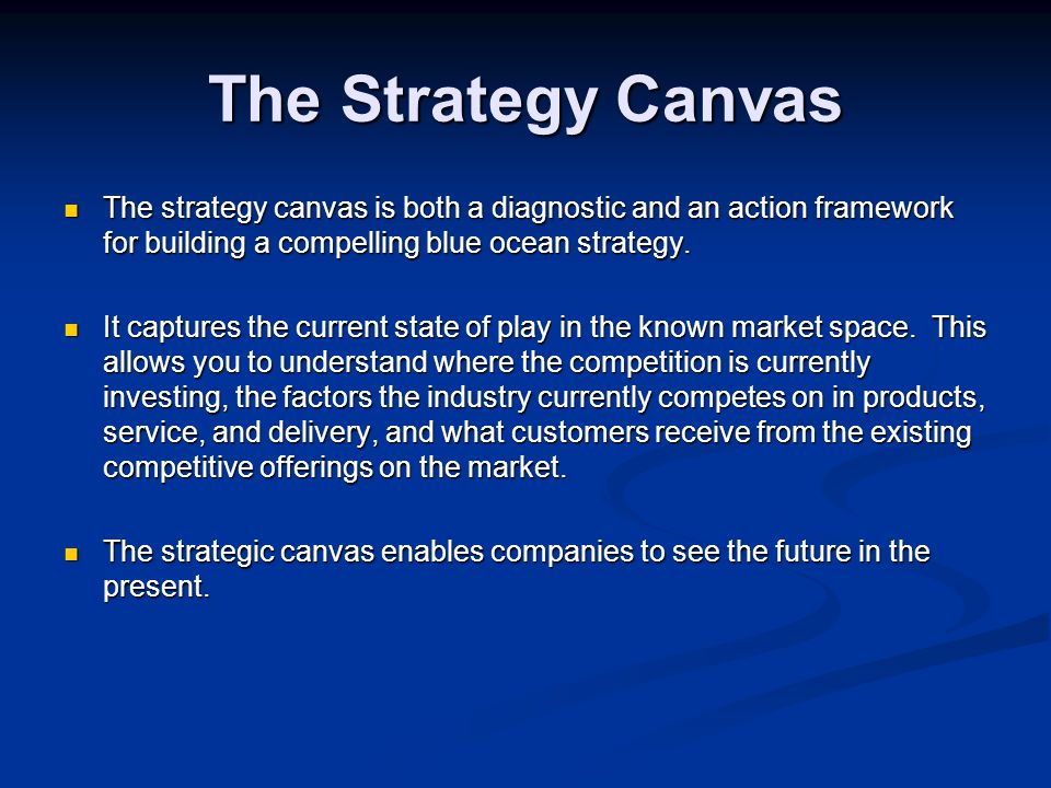 The Strategy Canvas The strategy canvas is both a diagnostic and an action framework for building a compelling blue ocean strategy. The strategy canva