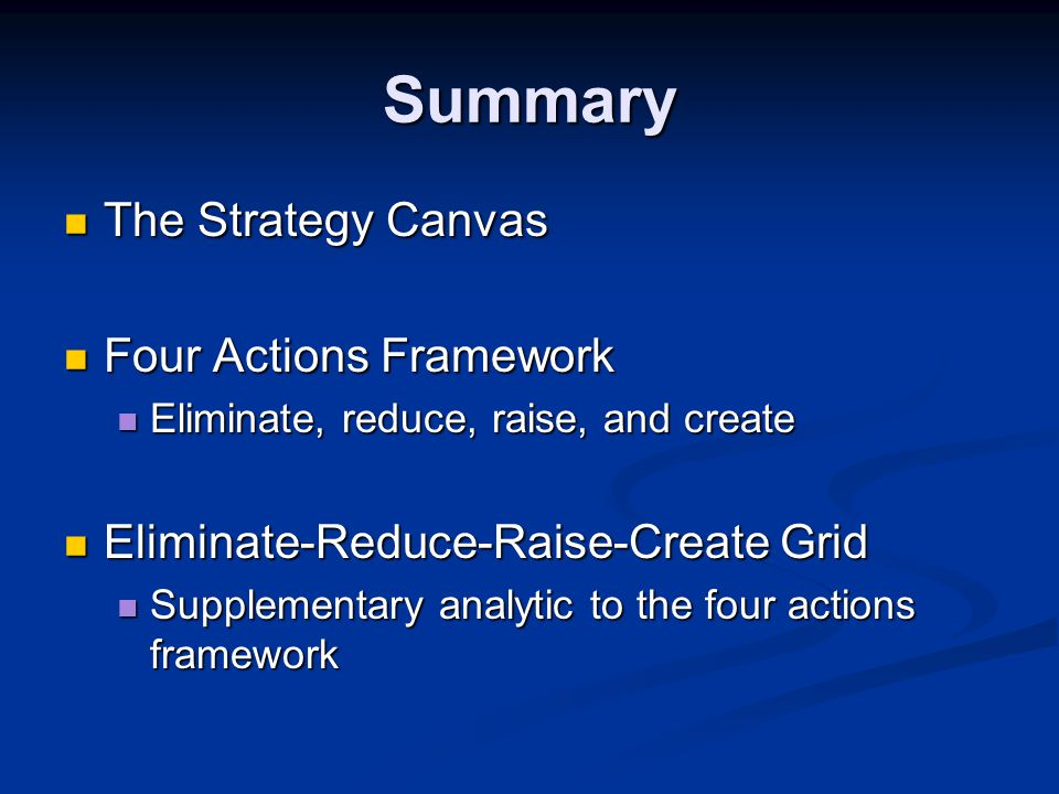 Summary The Strategy Canvas The Strategy Canvas Four Actions Framework Four Actions Framework Eliminate, reduce, raise, and create Eliminate, reduce, raise, and create Eliminate-Reduce-Raise-Create Grid Eliminate-Reduce-Raise-Create Grid Supplementary analytic to the four actions framework Supplementary analytic to the four actions framework