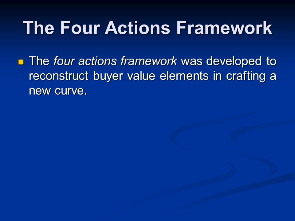 The Four Actions Framework The four actions framework was developed to reconstruct buyer value elements in crafting a new curve.