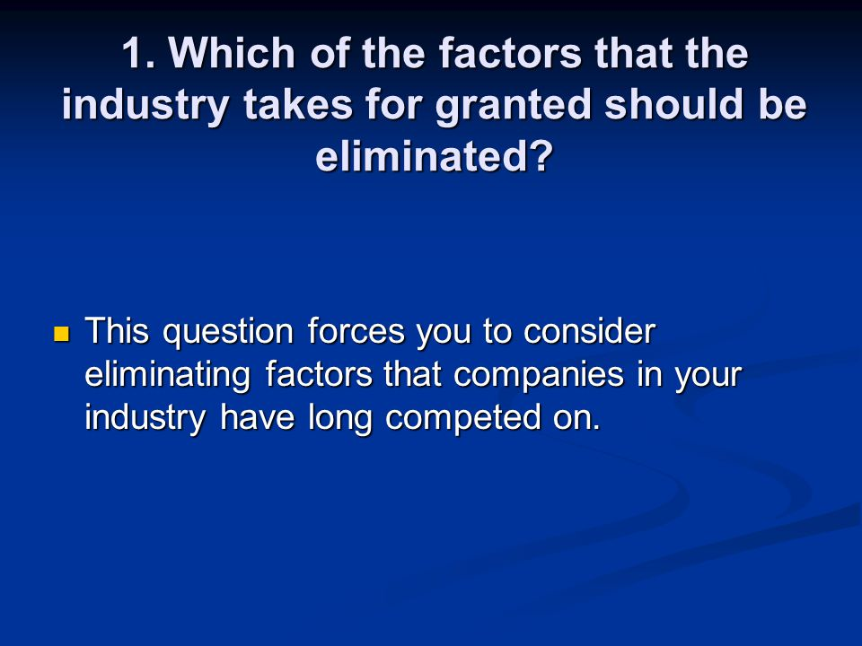 1. Which of the factors that the industry takes for granted should be eliminated? This question forces you to consider eliminating factors that compan