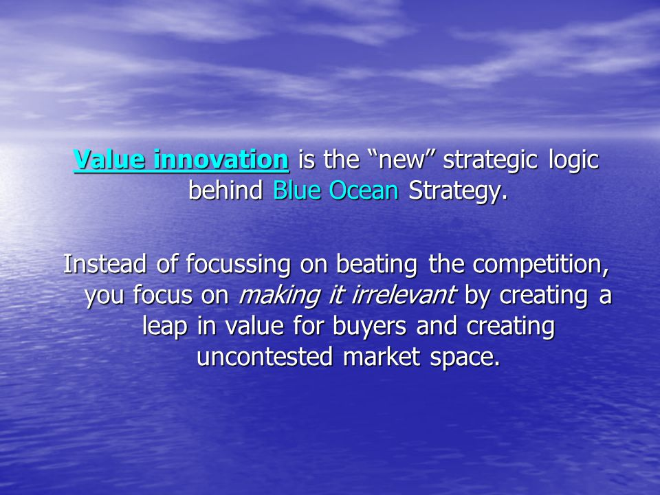 Value innovation is the new strategic logic behind Blue Ocean Strategy.