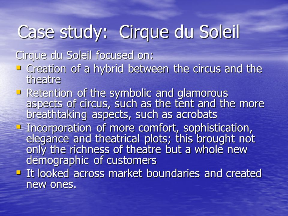 Case study: Cirque du Soleil Cirque du Soleil focused on:  Creation of a hybrid between the circus and the theatre  Retention of the symbolic and glamorous aspects of circus, such as the tent and the more breathtaking aspects, such as acrobats  Incorporation of more comfort, sophistication, elegance and theatrical plots; this brought not only the richness of theatre but a whole new demographic of customers  It looked across market boundaries and created new ones.