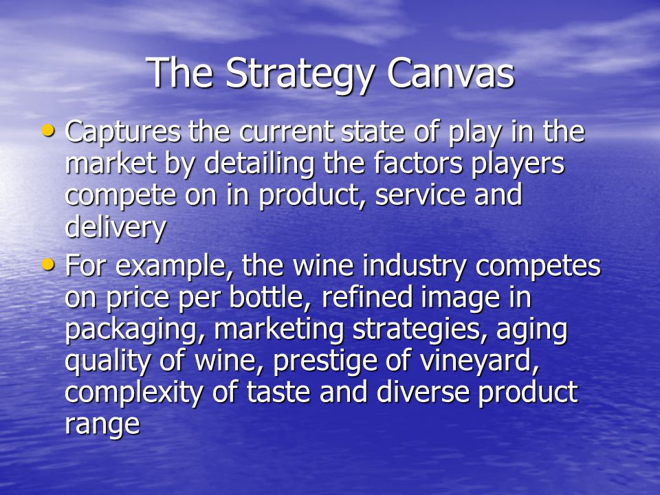 The Strategy Canvas Captures the current state of play in the market by detailing the factors players compete on in product, service and delivery Captures the current state of play in the market by detailing the factors players compete on in product, service and delivery For example, the wine industry competes on price per bottle, refined image in packaging, marketing strategies, aging quality of wine, prestige of vineyard, complexity of taste and diverse product range For example, the wine industry competes on price per bottle, refined image in packaging, marketing strategies, aging quality of wine, prestige of vineyard, complexity of taste and diverse product range
