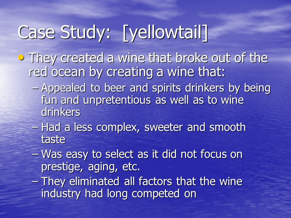 Case Study: [yellowtail] They created a wine that broke out of the red ocean by creating a wine that: They created a wine that broke out of the red ocean by creating a wine that: –Appealed to beer and spirits drinkers by being fun and unpretentious as well as to wine drinkers –Had a less complex, sweeter and smooth taste –Was easy to select as it did not focus on prestige, aging, etc.
