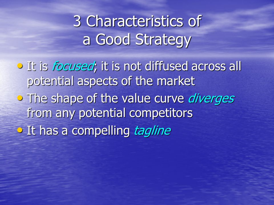 3 Characteristics of a Good Strategy It is focused; it is not diffused across all potential aspects of the market It is focused; it is not diffused across all potential aspects of the market The shape of the value curve diverges from any potential competitors The shape of the value curve diverges from any potential competitors It has a compelling tagline It has a compelling tagline