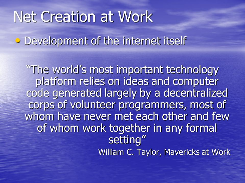 Net Creation at Work Development of the internet itself Development of the internet itself The world's most important technology platform relies on ideas and computer code generated largely by a decentralized corps of volunteer programmers, most of whom have never met each other and few of whom work together in any formal setting William C.