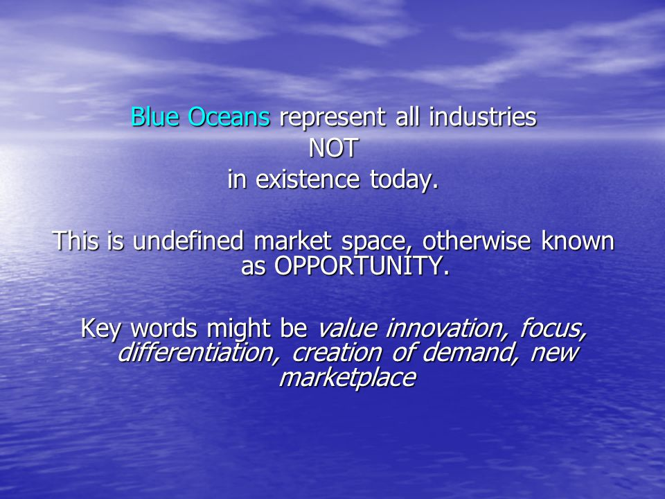 Blue Oceans represent all industries NOT in existence today.