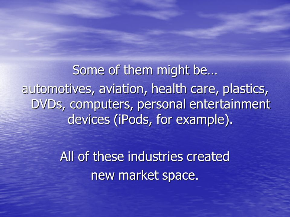 Some of them might be… automotives, aviation, health care, plastics, DVDs, computers, personal entertainment devices (iPods, for example).