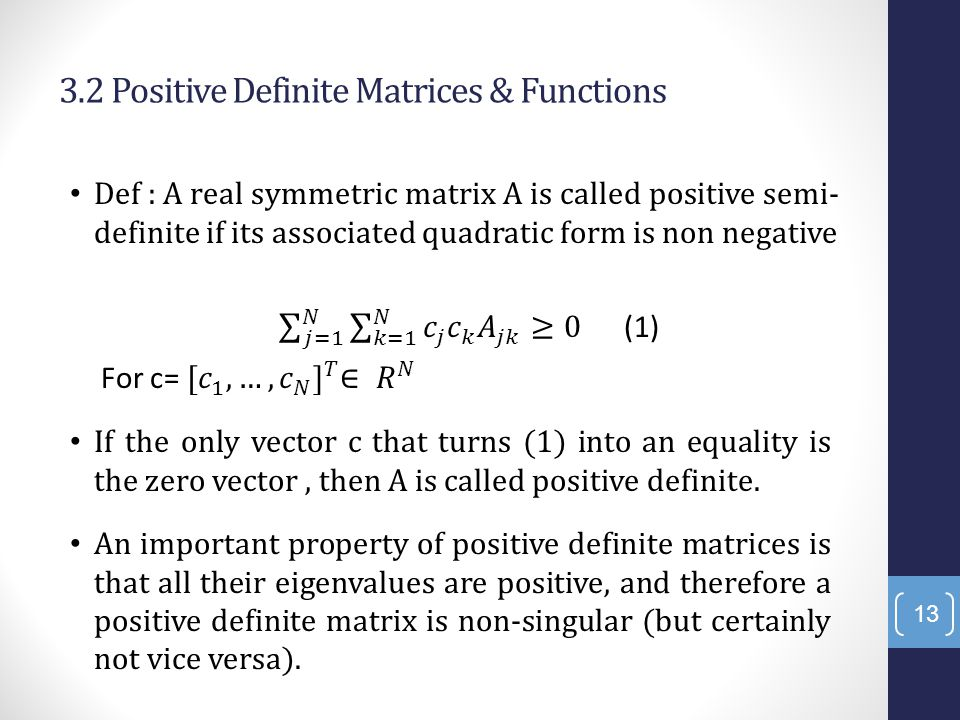 3.2 Positive Definite Matrices & Functions 13 If the only vector c that turns (1) into an equality is the zero vector, then A is called positive definite.